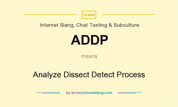 What does ADDP mean? It stands for Analyze Dissect Detect Process