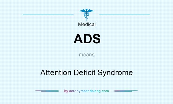 What does ADS mean? It stands for Attention Deficit Syndrome