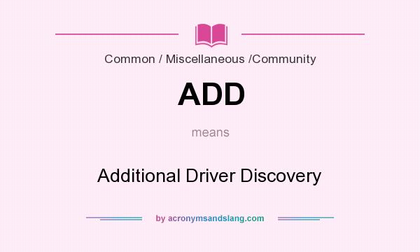 What does ADD mean? It stands for Additional Driver Discovery
