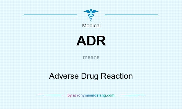 What does ADR mean? It stands for Adverse Drug Reaction