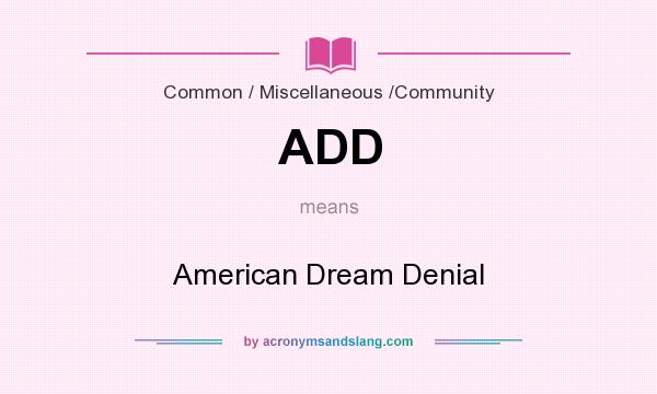 What does ADD mean? It stands for American Dream Denial