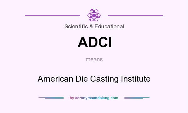 What does ADCI mean? It stands for American Die Casting Institute
