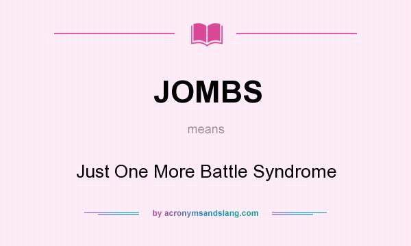What does JOMBS mean? It stands for Just One More Battle Syndrome