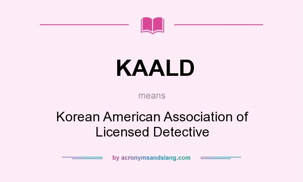 What does KAALD mean? It stands for Korean American Association of Licensed Detective