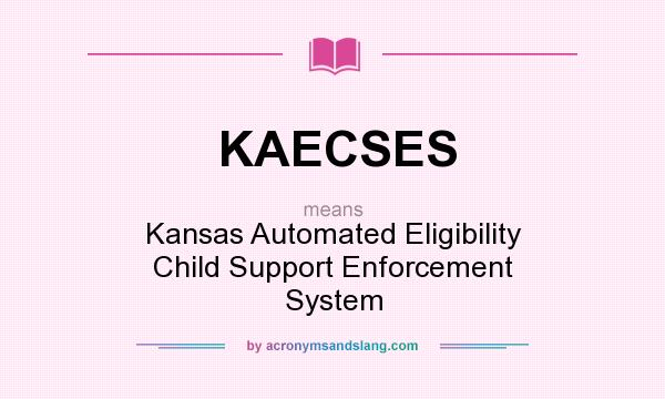 What does KAECSES mean? It stands for Kansas Automated Eligibility Child Support Enforcement System