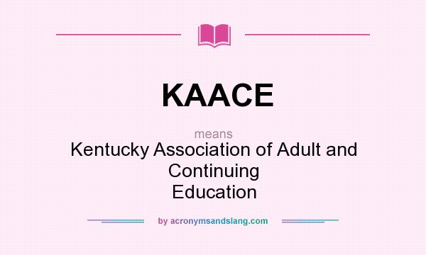 What does KAACE mean? It stands for Kentucky Association of Adult and Continuing Education