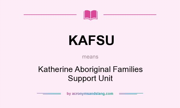 What does KAFSU mean? It stands for Katherine Aboriginal Families Support Unit