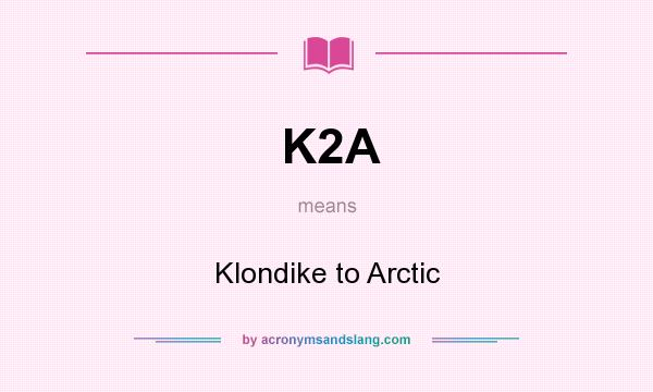 What does K2A mean? It stands for Klondike to Arctic
