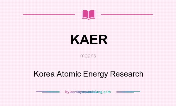 What does KAER mean? It stands for Korea Atomic Energy Research