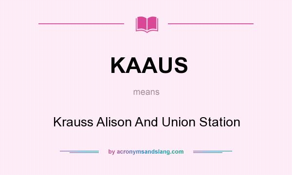 What does KAAUS mean? It stands for Krauss Alison And Union Station