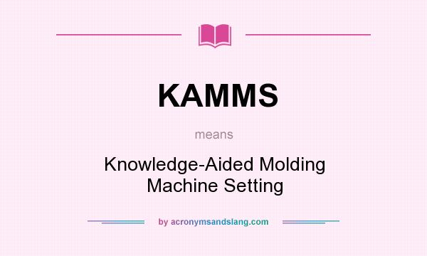 What does KAMMS mean? It stands for Knowledge-Aided Molding Machine Setting