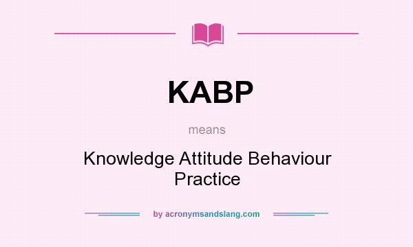 What does KABP mean? It stands for Knowledge Attitude Behaviour Practice