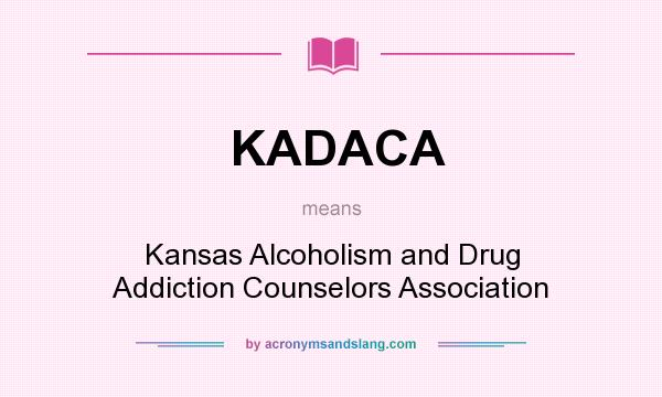 What does KADACA mean? It stands for Kansas Alcoholism and Drug Addiction Counselors Association