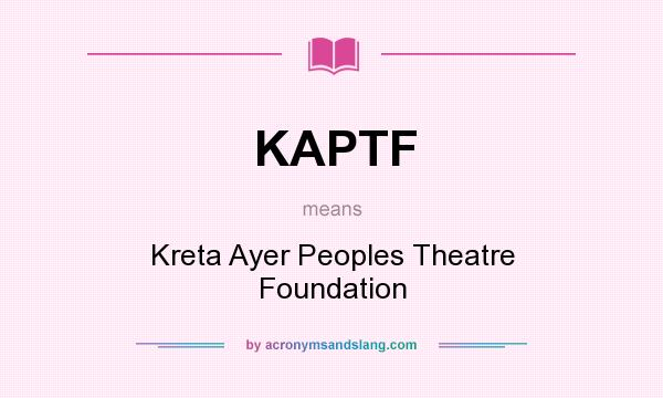 What does KAPTF mean? It stands for Kreta Ayer Peoples Theatre Foundation