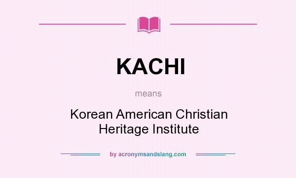 What does KACHI mean? It stands for Korean American Christian Heritage Institute