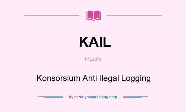 What does KAIL mean? It stands for Konsorsium Anti Ilegal Logging