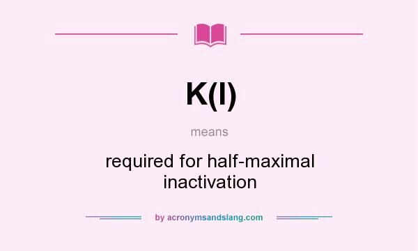What does K(I) mean? It stands for required for half-maximal inactivation