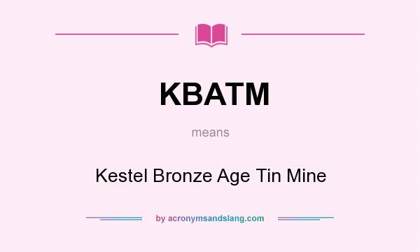 What does KBATM mean? It stands for Kestel Bronze Age Tin Mine