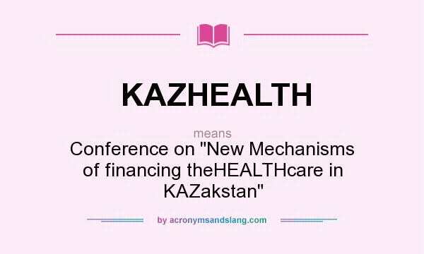 What does KAZHEALTH mean? It stands for Conference on New Mechanisms of financing theHEALTHcare in KAZakstan