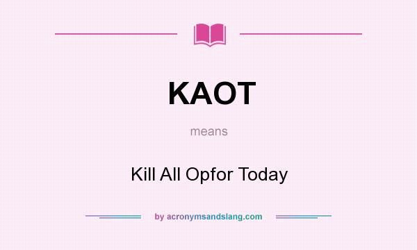 What does KAOT mean? It stands for Kill All Opfor Today