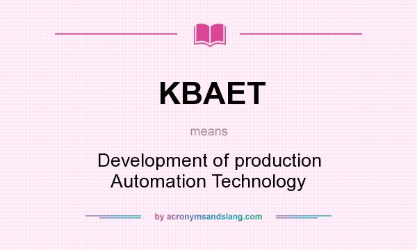 What does KBAET mean? It stands for Development of production Automation Technology