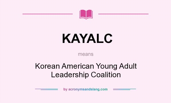 What does KAYALC mean? It stands for Korean American Young Adult Leadership Coalition