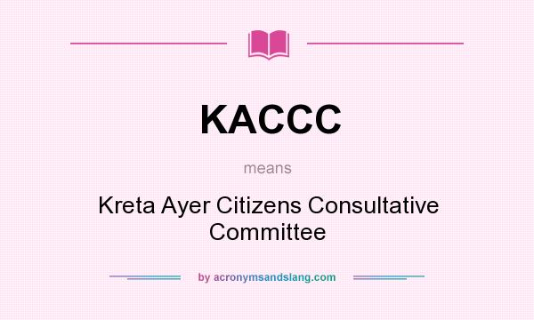 What does KACCC mean? It stands for Kreta Ayer Citizens Consultative Committee