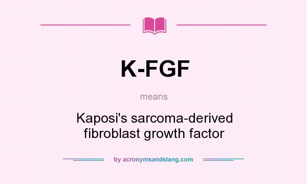 What does K-FGF mean? It stands for Kaposi`s sarcoma-derived fibroblast growth factor