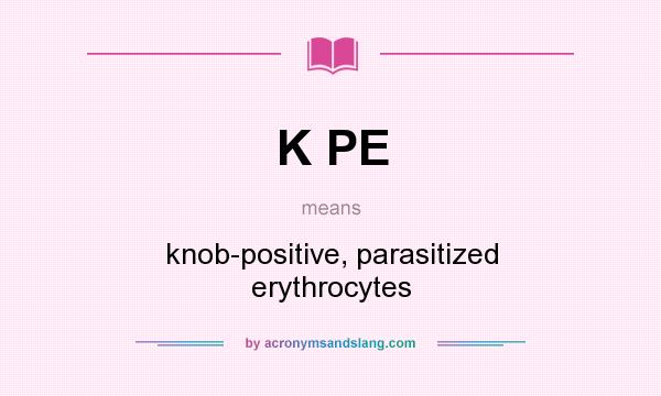 What does K PE mean? It stands for knob-positive, parasitized erythrocytes