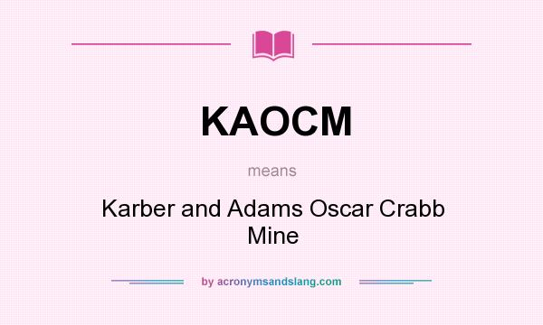 What does KAOCM mean? It stands for Karber and Adams Oscar Crabb Mine