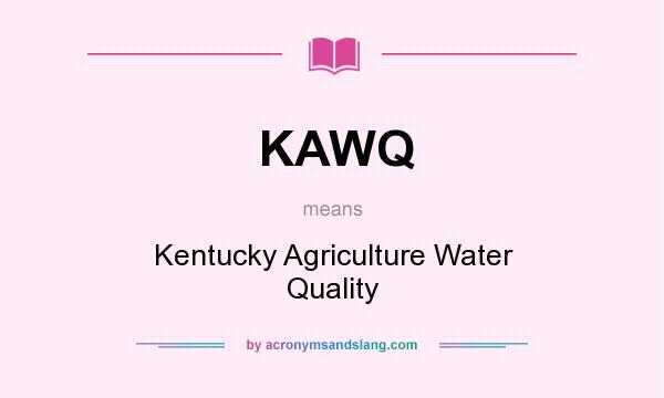 What does KAWQ mean? It stands for Kentucky Agriculture Water Quality