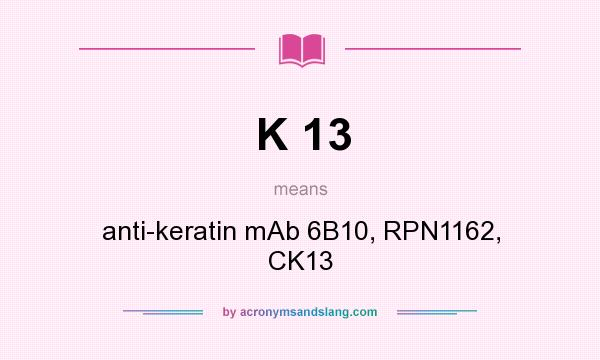 What does K 13 mean? It stands for anti-keratin mAb 6B10, RPN1162, CK13