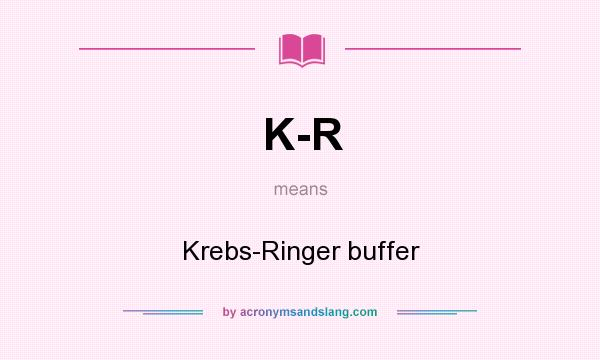 What does K-R mean? It stands for Krebs-Ringer buffer