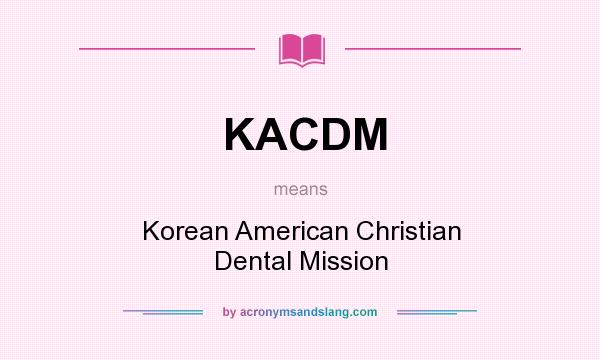 What does KACDM mean? It stands for Korean American Christian Dental Mission