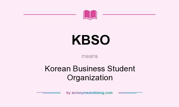 What does KBSO mean? It stands for Korean Business Student Organization