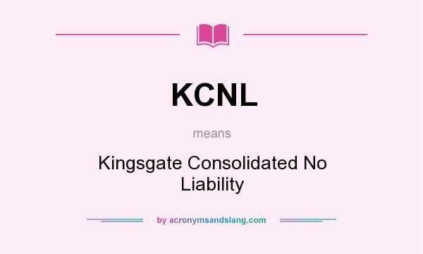 What does KCNL mean? It stands for Kingsgate Consolidated No Liability