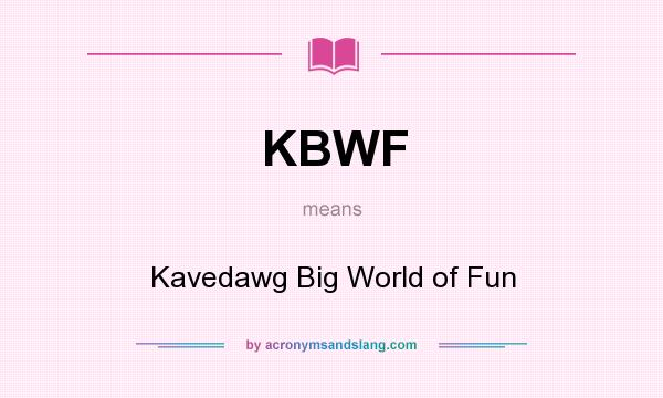 What does KBWF mean? It stands for Kavedawg Big World of Fun