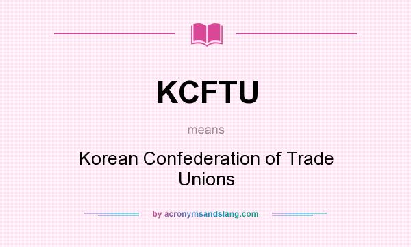 What does KCFTU mean? It stands for Korean Confederation of Trade Unions