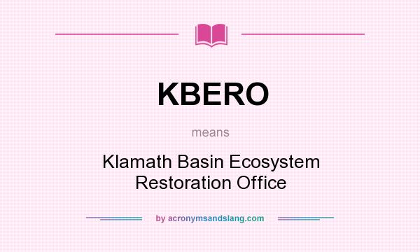 What does KBERO mean? It stands for Klamath Basin Ecosystem Restoration Office