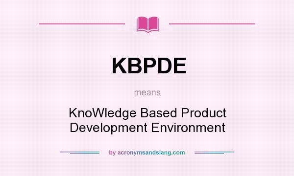 What does KBPDE mean? It stands for KnoWledge Based Product Development Environment