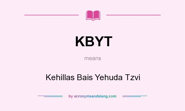 What does KBYT mean? It stands for Kehillas Bais Yehuda Tzvi