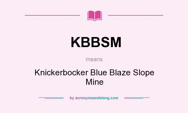What does KBBSM mean? It stands for Knickerbocker Blue Blaze Slope Mine