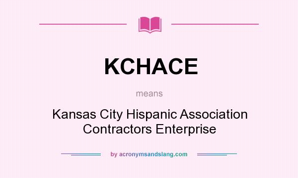 What does KCHACE mean? It stands for Kansas City Hispanic Association Contractors Enterprise