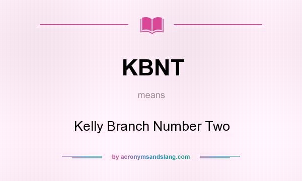 What does KBNT mean? It stands for Kelly Branch Number Two