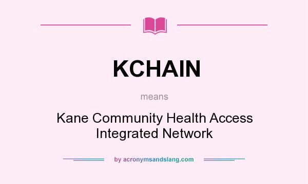 What does KCHAIN mean? It stands for Kane Community Health Access Integrated Network