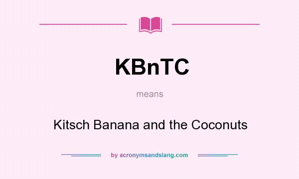 What does KBnTC mean? It stands for Kitsch Banana and the Coconuts