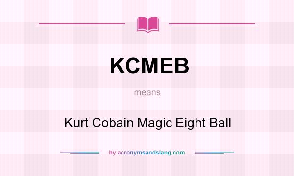 What does KCMEB mean? It stands for Kurt Cobain Magic Eight Ball