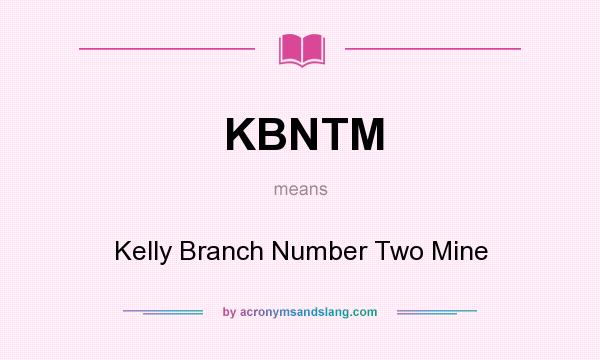 What does KBNTM mean? It stands for Kelly Branch Number Two Mine