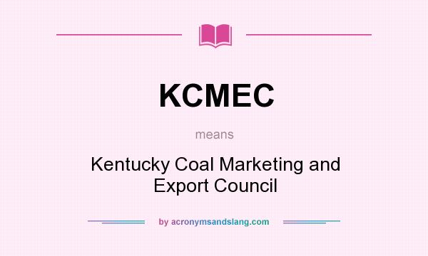 What does KCMEC mean? It stands for Kentucky Coal Marketing and Export Council