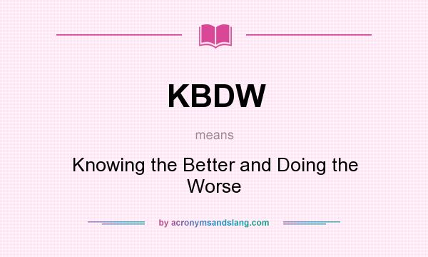What does KBDW mean? It stands for Knowing the Better and Doing the Worse